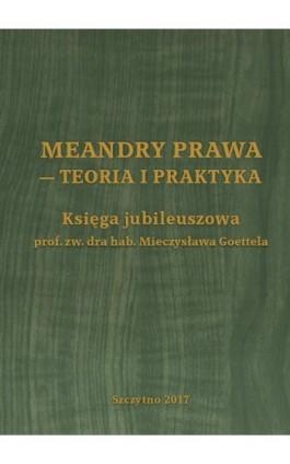 Meandry prawa - teoria i praktyka. Księga jubileuszowa prof. zw. dra hab. Mieczysława Goettela - Ebook - 978-83-7462-631-6