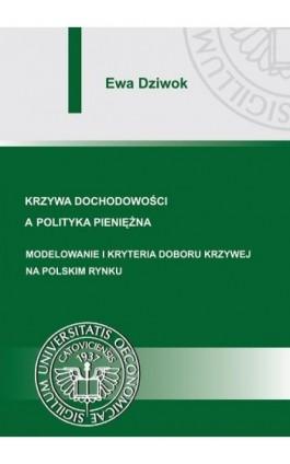 Krzywa dochodowości a polityka pieniężna. Modelowanie i kryteria doboru krzywej na polskim rynku - Ewa Dziwok - Ebook - 978-83-7246-785-0