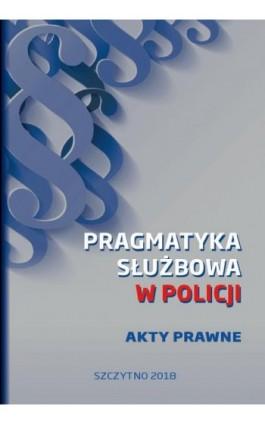 Pragmatyka służbowa w Policji. Akty Prawne. Wydanie I - Praca zbiorowa - Ebook - 978-83-7462-667-5
