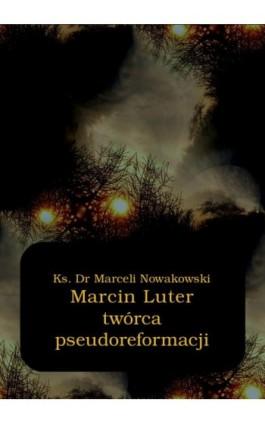 Marcin Luter - twórca pseudoreformacji - Marceli Nowakowski - Ebook - 978-83-7950-536-4