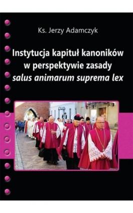 Instytucja kapituł kanoników w perspektywie zasady salus animarum suprema lex - Jerzy Adamczyk - Ebook - 978-83-66017-64-1