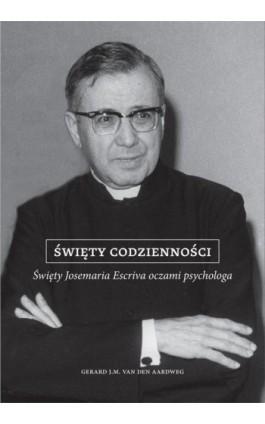 Święty codzienności. Święty Josemaria Escriva oczami psychologa - Gerard van den Aardweg - Ebook - 978-83-8043-653-4