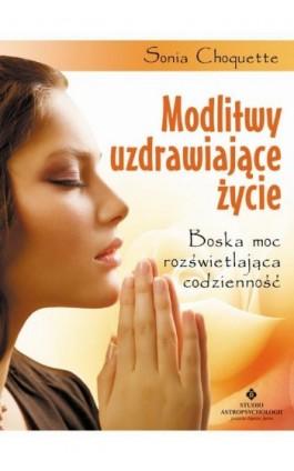 Modlitwy uzdrawiające życie. Boska moc rozświetlająca codzienność - Sonia Choquette - Ebook - 978-83-7377-827-6
