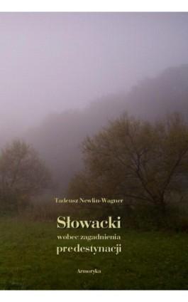 Słowacki wobec zagadnienia predestynacji - Tadeusz Newlin-Wagner - Ebook - 978-83-8064-456-4