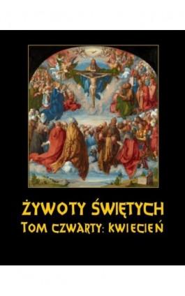 Żywoty Świętych Pańskich. Tom Czwarty. Kwiecień - Władysław Hozakowski - Ebook - 978-83-8064-701-5
