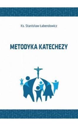 Metodyka katechezy - Stanisław Łabendowicz - Ebook - 978-83-66017-50-4