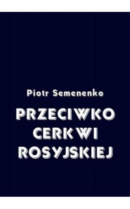 Przeciwko Cerkwi rosyjskiej - Piotr Semenenko - Ebook - 978-83-8064-684-1