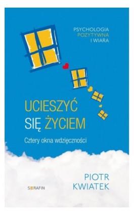 Ucieszyć się życiem Cztery okna wdzięczności - Piotr Kwiatek - Ebook - 978-83-957248-2-4