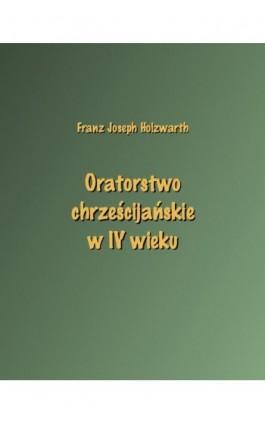 Oratorstwo chrześcijańskie w IV wieku - Franz Joseph Holzwarth - Ebook - 978-83-7950-603-3