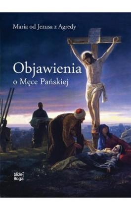 Objawienia o Męce Pańskiej - Maria Od Jezusa z Agredy - Ebook - 978-83-8043-609-1