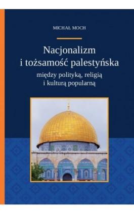 Nacjonalizm i tożsamość palestyńska między polityką religią i kulturą popularną - Michał Moch - Ebook - 978-83-8018-275-2