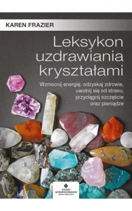 Leksykon uzdrawiania kryształami. Wzmocnij energię, odzyskaj zdrowie, uwolnij się od stresu, przyciągnij szczęście oraz pieniądz - Karen Frazier - Ebook - 978-83-8171-244-6