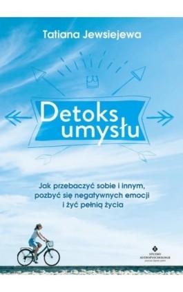 Detoks umysłu. Jak przebaczyć sobie i innym, pozbyć się negatywnych emocji i żyć pełnią życia - Tatiana Jewsiejewa - Ebook - 978-83-7377-965-5