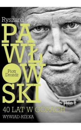 Ryszard Pawłowski - 40 lat w górach. Wywiad - rzeka. - Piotr Drożdż - Ebook - 978-83-62301-18-8