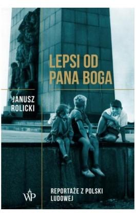 Lepsi od Pana Boga Reportaże z Polski Ludowej - Janusz Rolicki - Ebook - 978-83-7976-052-7