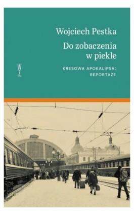 Do zobaczenia w piekle. Kresowa apokalipsa: reportaże - Wojciech Pestka - Ebook - 978-83-953999-1-6