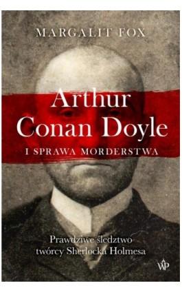 Arthur Conan Doyle i sprawa morderstwa - Margalit Fox - Ebook - 9788366381889