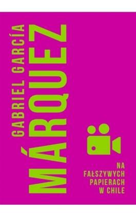 Na fałszywych papierach w Chile - Gabriel Garcia Marquez - Ebook - 978-83-287-0645-3