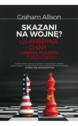 Skazani na wojnę? Czy Ameryka i Chiny unikną pułapki Tukidydesa? - Graham Allison - Ebook - 978-83-8103-365-7