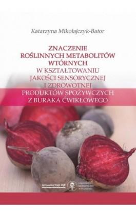 Znaczenie roślinnych metabolitów wtórnych w kształtowaniu jakości sensorycznej i zdrowotnej produktów spożywczych z buraka ćwikł - Katarzyna Mikołajczyk-Bator - Ebook - 978-83-66199-84-2