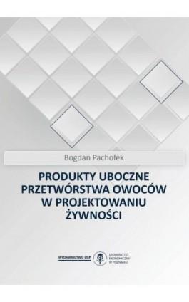 Produkty uboczne przetwórstwa owoców w projektowaniu żywności - Bogdan Pachołek - Ebook - 978-83-66199-86-6