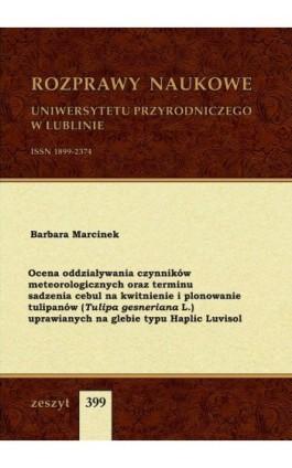 Ocena oddziaływania czynników meteorologicznych oraz terminu sadzenia cebul na kwitnienie i plonowanie tulipanów (Tulipa gesneri - Barbara Marcinek - Ebook
