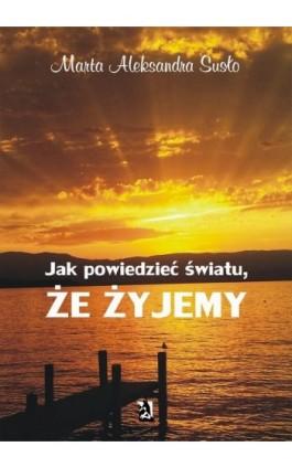 Jak powiedzieć światu, że żyjemy - Marta Aleksandra Susło - Ebook - 978-83-8119-618-5