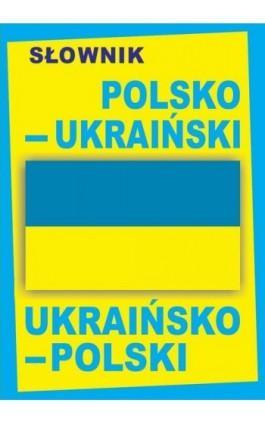 Słownik polsko-ukraiński • ukraińsko-polski / ПОЛЬСЬКО-УКРАЇНСЬКИЙ • УКРАЇНСЬКО-ПОЛЬСЬКИЙ СЛОВНИК - Praca zbiorowa - Ebook - 978-83-65640-07-9