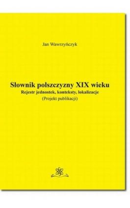 Słownik polszczyzny XIX wieku. Rejestr jednostek, konteksty, lokalizacje - Jan Wawrzyńczyk - Ebook - 978-83-7798-384-3