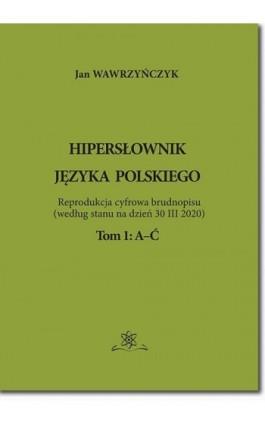 Hipersłownik języka Polskiego Tom 1: A-Ć - Jan Wawrzyńczyk - Ebook - 978-83-7798-521-2
