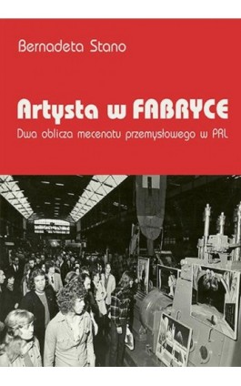 Artysta w fabryce. Dwa oblicza mecenatu przemysłowego w PRL - Bernadeta Stano - Ebook - 978-83-8084-250-2