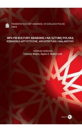 Transfer kultury arabskiej w dziejach Polski - tom III - WPŁYW KULTURY ARABSKIEJ NA SZTUKĘ POLSKĄ - Ebook - 978-83-8002-878-4