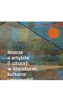 Jeszcze o artyście (i sztuce): w literaturze, kulturze i nieopodal - Nina Nowara-Matusik - Ebook - 978-83-226-3706-7