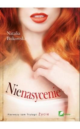 Nienasycenie. Tom 1. Życie - Natalia Bukowska - Ebook - 978-83-64972-00-3