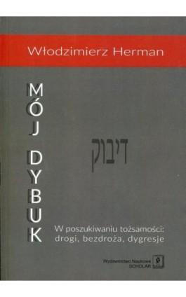 Mój Dybuk. W poszukiwaniu tożsamości: drogi, bezdroża, dygresje - Włodzimierz Herman - Ebook - 978-83-7383-850-5