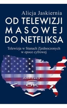 Od telewizji masowej do Netfliksa - Alicja Jaskiernia - Ebook - 978-83-7545-668-4