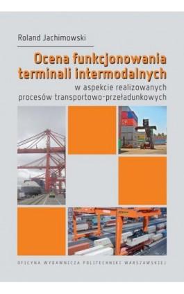 Ocena funkcjonowania terminali intermodalnych w aspekcie realizowanych procesów transportowo-przeładunkowych - Roland Jachimowski - Ebook - 978-83-7814-978-1