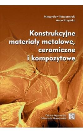 Konstrukcyjne materiały metalowe, ceramiczne i kompozytowe - Mieczysław Kaczorowski - Ebook - 978-83-7814-939-2