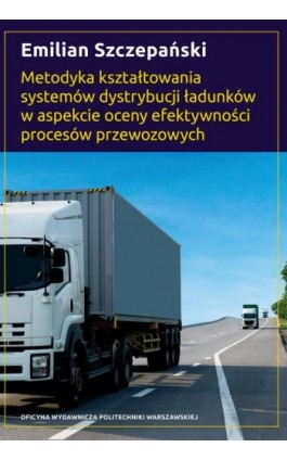 Metodyka kształtowania systemów dystrybucji ładunków w aspekcie oceny efektywności procesów przewozowych - Emilian Szczepański - Ebook - 978-83-7814-990-3