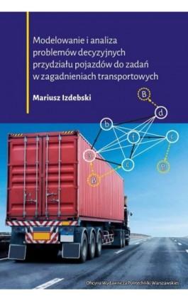 Modelowanie i analiza problemów decyzyjnych przydziału pojazdów do zadań w zagadnieniach transportowych - Mariusz Izdebski - Ebook - 978-83-7814-989-7