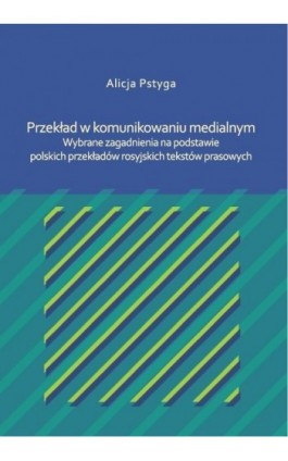 Przekład w komunikowaniu medialnym. Wybrane zagadnienia na podstawie polskich przekładów rosyjskich tekstów prasowych - Alicja Pstyga - Ebook - 978-83-7865-113-0