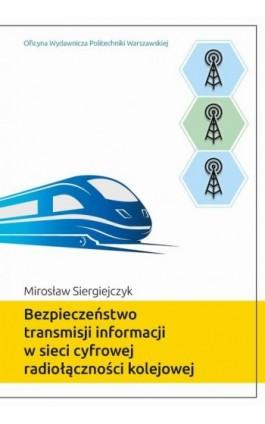 Bezpieczeństwo transmisji informacji w sieci cyfrowej radiołączności kolejowej - Mirosław Siergiejczyk - Ebook - 978-83-7814-984-2