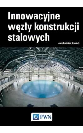 Innowacyjne węzły konstrukcji stalowych - Jerzy Kazimierz Szlendak - Ebook - 978-83-01-20643-7