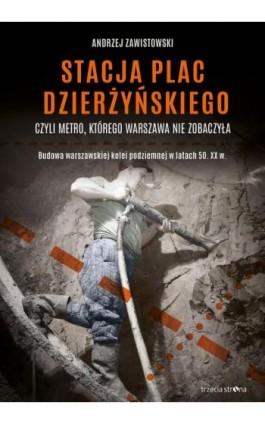 Stacja plac Dzierżyńskiego, czyli metro, którego Warszawa nie zobaczyła - Andrzej Zawistowski - Ebook - 978-83-64526-74-9