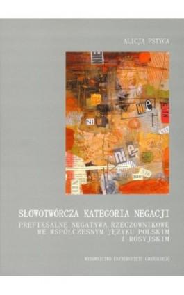 Słowotwórcza kategoria negacji. Prefiksalne negatywa rzeczownikowe we współczesnym języku polskim i rosyjskim - Alicja Pstyga - Ebook - 978-83-7326-580-6