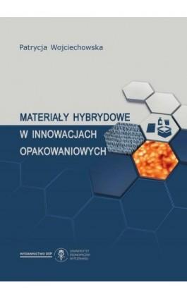 Materiały hybrydowe w innowacjach opakowaniowych - Patrycja Wojciechowska - Ebook - 978-83-66199-16-3