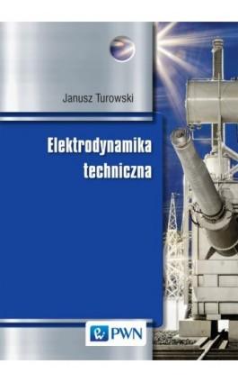 Elektrodynamika techniczna - Janusz Turowski - Ebook - 978-83-01-17540-5