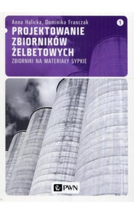 Projektowanie zbiorników żelbetowych, t. 1. Zbiorniki na materiały sypkie - Dominika Franczak - Ebook - 978-83-011-6649-6