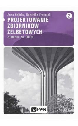 Projektowanie zbiorników żelbetowych, t. 2. Zbiorniki na ciecze - Anna Halicka - Ebook - 978-83-01-17816-1