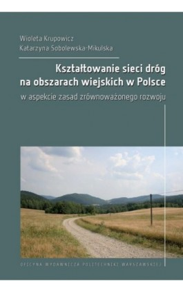 Kształtowanie sieci dróg na obszarach wiejskich w Polsce w aspekcie zasad zrównoważonego rozwoju - Wioleta Krupowicz - Ebook - 978-83-8156-066-5
